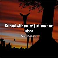 Be real with me or just leave me alone.