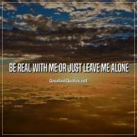 Be real with me or just leave me alone