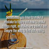 Sometimes you have to make a mistake to figure out how to make things right, mistakes are painful but theyre the way to find out reality.