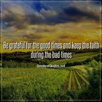 Be grateful for the good times and keep the faith during the bad times.