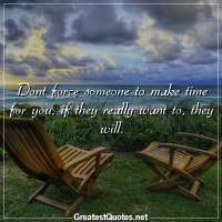 Dont force someone to make time for you, if they really want to, they will.