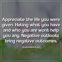Appreciate the life you were given. Hating what you have and who you are wont help you any. Negative outlooks bring negative outcomes.