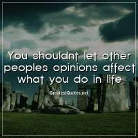 You shouldnt let other peoples opinions affect what you do in life.