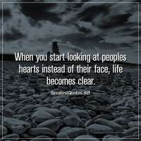 When you start looking at peoples hearts instead of their face, life becomes clear.