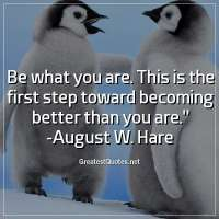 Be what you are. This is the first step toward becoming better than you are. - August W. Hare