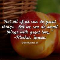 Not all of us can do great things. But we can do small things with great love. -Mother Teresa
