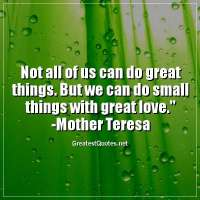 Not all of us can do great things. But we can do small things with great love. - Mother Teresa
