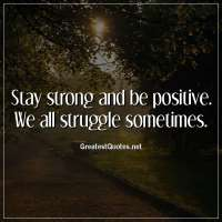 Stay strong and be positive. We all struggle sometimes