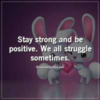 Stay strong and be positive. We all struggle sometimes.