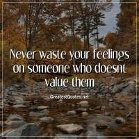Never waste your feelings on someone who doesnt value them