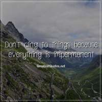 Don't cling to things because everything is impermanent