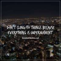 Don't cling to things because everything is impermanent.