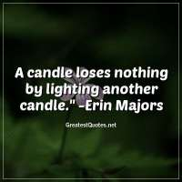 A candle loses nothing by lighting another candle. - Erin Majors