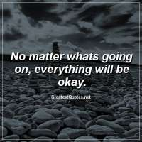 No matter whats going on, everything will be okay.
