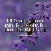 TODAY will never come again... Be a blessing. Be a friend. TAKE TIME TO CARE.