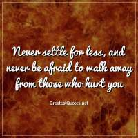 Never settle for less, and never be afraid to walk away from those who hurt you.