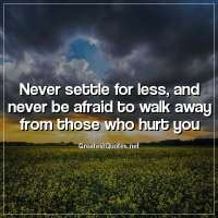 Never settle for less, and never be afraid to walk away from those who hurt you