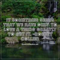 It sometimes seems that we have only to love a thing greatly to get it. -Robert Collier