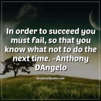 In order to succeed you must fail, so that you know what not to do the next time. -Anthony DAngelo