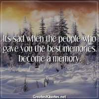 Its sad when the people who gave you the best memories, become a memory.