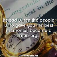 Its sad when the people who gave you the best memories, become a memory