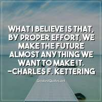 What I believe is that, by proper effort, we make the future almost anything we want to make it. -Charles F. Kettering