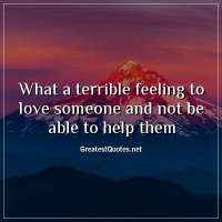What a terrible feeling to love someone and not be able to help them.