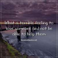 What a terrible feeling to love someone and not be able to help them