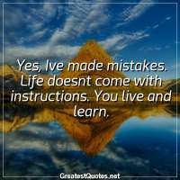 Yes, Ive made mistakes. Life doesnt come with instructions. You live and learn