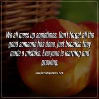 We all mess up sometimes. Don't forget all the good someone has done, just because they made a mistake. Everyone is learning and growing