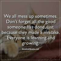 We all mess up sometimes. Don't forget all the good someone has done, just because they made a mistake. Everyone is learning and growing.