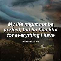 My life might not be perfect, but Im thankful for everything I have.