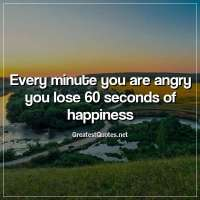 Every minute you are angry you lose 60 seconds of happiness.