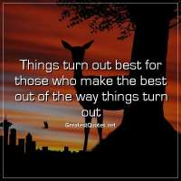 Things turn out best for those who make the best out of the way things turn out.