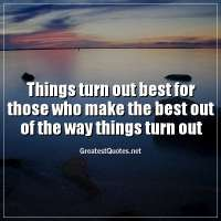 Things turn out best for those who make the best out of the way things turn out
