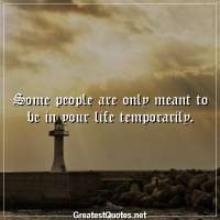 Some people are only meant to be in your life temporarily.