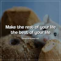 Make the rest of your life the best of your life.