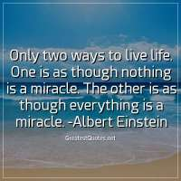 Only two ways to live life. One is as though nothing is a miracle. The other is as though everything is a miracle. -Albert Einstein