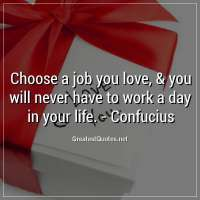 Choose a job you love, & you will never have to work a day in your life. - Confucius