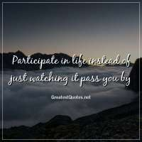 Participate in life instead of just watching it pass you by