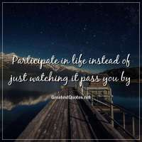 Participate in life instead of just watching it pass you by.