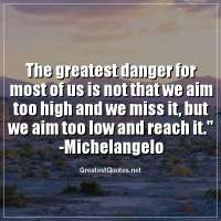 The greatest danger for most of us is not that we aim too high and we miss it, but we aim too low and reach it. - Michelangelo