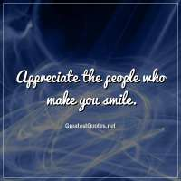Appreciate the people who make you smile.