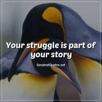 Your struggle is part of your story.