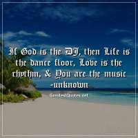 If God is the DJ, then Life is the dance floor; Love is the rhythm, & You are the music -unknown