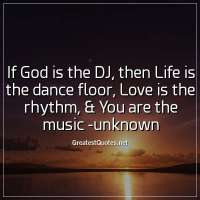 If God is the DJ, then Life is the dance floor, Love is the rhythm, & You are the music -unknown