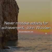 Never mistake activity for achievement. -John Wooden