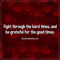 Fight through the hard times, and be grateful for the good times.