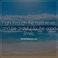 Fight through the hard times, and be grateful for the good times