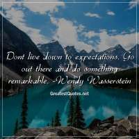Dont live down to expectations. Go out there and do something remarkable. -Wendy Wasserstein